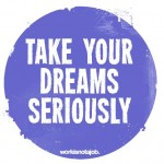 Take Your Dreams Seriously by Workisnotajob