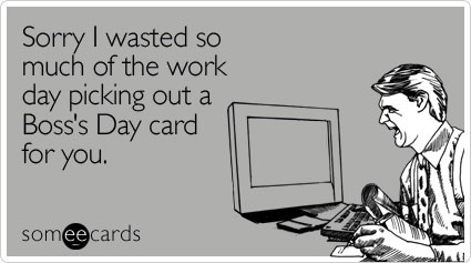 someecards.com - Sorry I wasted so much of the work day picking out a Boss's Day card for you""